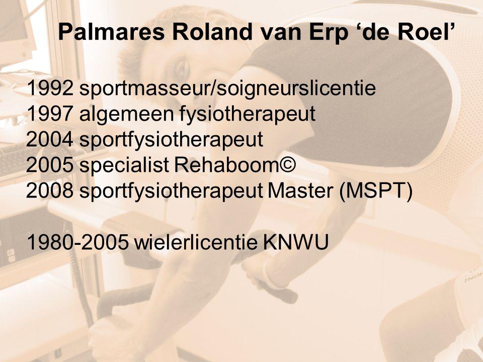 Palmares Roland van Erp 'de Roel' 1992 sportmasseur/soigneurslicentie 1997 algemeen fysiotherapeut 2004 sportfysiotherapeut 2005 specialist Rehaboom© 2008 sportfysiotherapeut Master (MSPT) 1980-2005 wielerlicentie KNWU