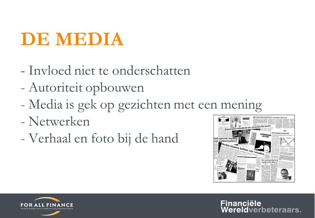 DE MEDIA - Invloed niet te onderschatten - Autoriteit opbouwen - Media is gek op gezichten met een mening - Netwerken - Verhaal en foto bij de hand
