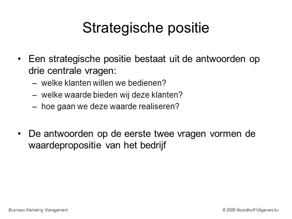 Business Marketing Management© 2008 Noordhoff Uitgevers bv Strategische positie Een strategische positie bestaat uit de antwoorden op drie centrale vr