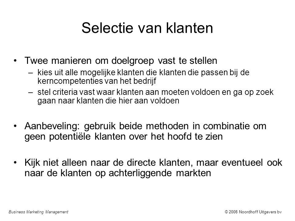 Business Marketing Management© 2008 Noordhoff Uitgevers bv Selectie van klanten Twee manieren om doelgroep vast te stellen –kies uit alle mogelijke kl