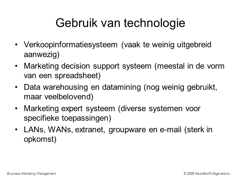 Business Marketing Management© 2008 Noordhoff Uitgevers bv Gebruik van technologie Verkoopinformatiesysteem (vaak te weinig uitgebreid aanwezig) Marke