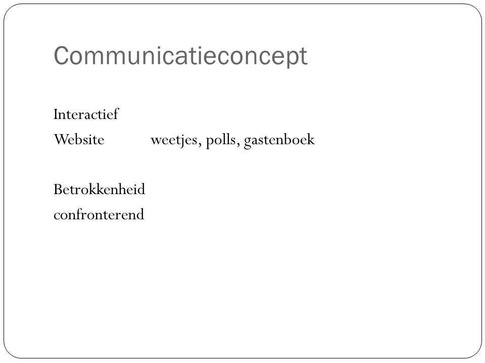 Communicatieconcept Interactief Websiteweetjes, polls, gastenboek Betrokkenheid confronterend
