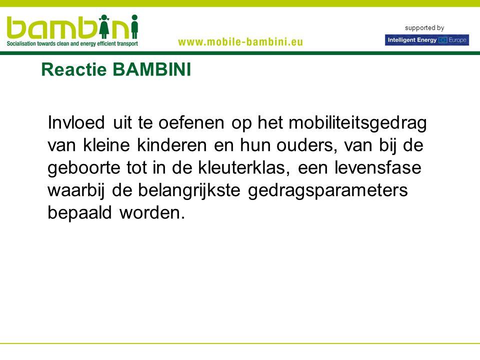 supported by Reactie BAMBINI Invloed uit te oefenen op het mobiliteitsgedrag van kleine kinderen en hun ouders, van bij de geboorte tot in de kleuterklas, een levensfase waarbij de belangrijkste gedragsparameters bepaald worden.