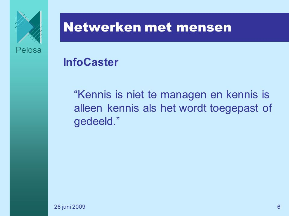 Pelosa 26 juni 20096 Netwerken met mensen InfoCaster Kennis is niet te managen en kennis is alleen kennis als het wordt toegepast of gedeeld.