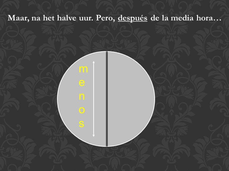 Dus: Het is 1 uur (precies) = Es la una (en punto) Het is 3 uur (precies) = Son las tres (en punto) Het is 10 uur (precies) = Son las diez (en punto) Het is kwart over 1 = Es la una y cuarto Het is kwart over 2 = Son las dos y cuarto Het is kwart over 5 = Son las cinco y cuarto Het is half 1 (Spanjaarden zeggen: Het is12 uur en een half) = Son las doce y media Het is half 2 (het is 1 uur en een half) = Es la una y media Het is half 6 (Het is 5 uur en een half) = Son las cinco y media Het woord uur (hora) wordt dus niet vertaald!!
