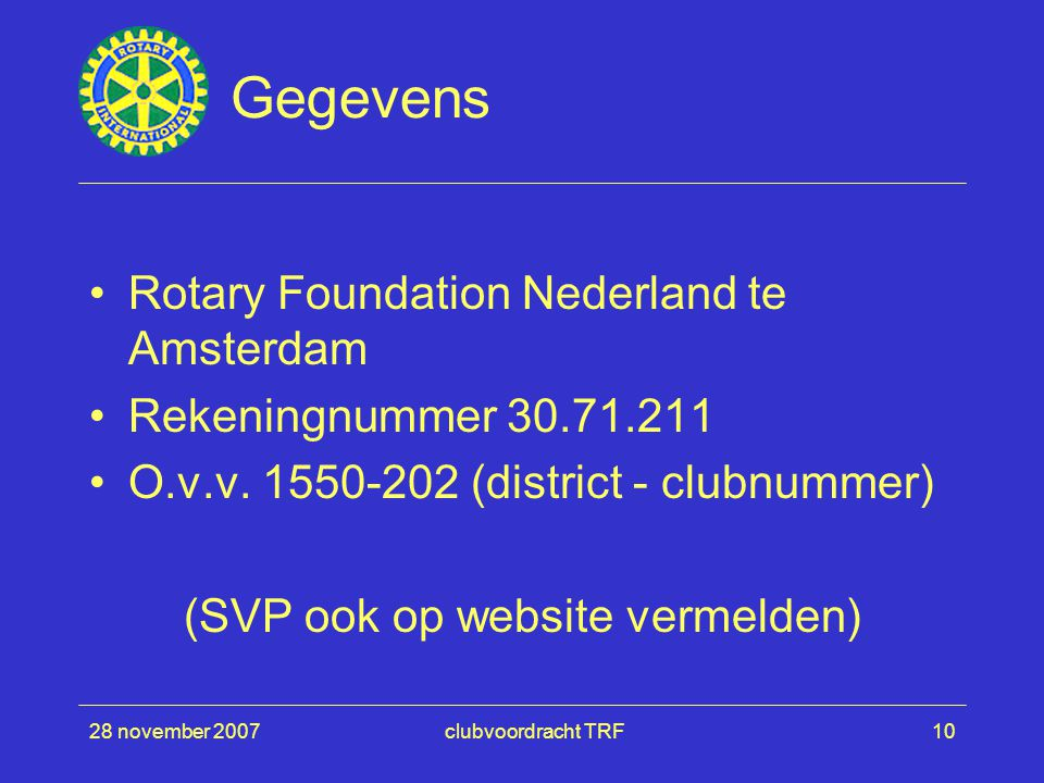 28 november 2007clubvoordracht TRF10 Gegevens Rotary Foundation Nederland te Amsterdam Rekeningnummer 30.71.211 O.v.v. 1550-202 (district - clubnummer