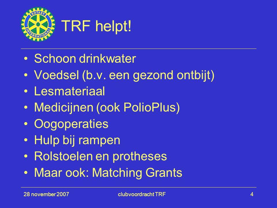 28 november 2007clubvoordracht TRF4 TRF helpt! Schoon drinkwater Voedsel (b.v. een gezond ontbijt) Lesmateriaal Medicijnen (ook PolioPlus) Oogoperatie