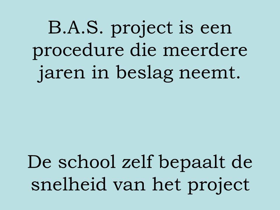 B.A.S. project is een procedure die meerdere jaren in beslag neemt. De school zelf bepaalt de snelheid van het project