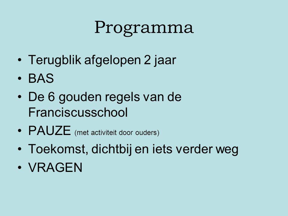 Programma Terugblik afgelopen 2 jaar BAS De 6 gouden regels van de Franciscusschool PAUZE (met activiteit door ouders) Toekomst, dichtbij en iets verd