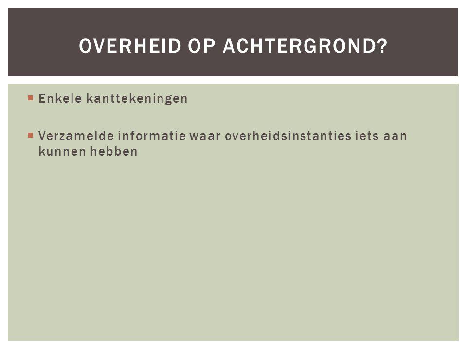  Enkele kanttekeningen  Verzamelde informatie waar overheidsinstanties iets aan kunnen hebben OVERHEID OP ACHTERGROND?