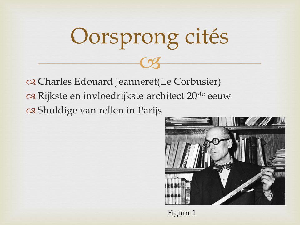   Charles Edouard Jeanneret(Le Corbusier)  Rijkste en invloedrijkste architect 20 ste eeuw  Shuldige van rellen in Parijs Oorsprong cités Figuur 1