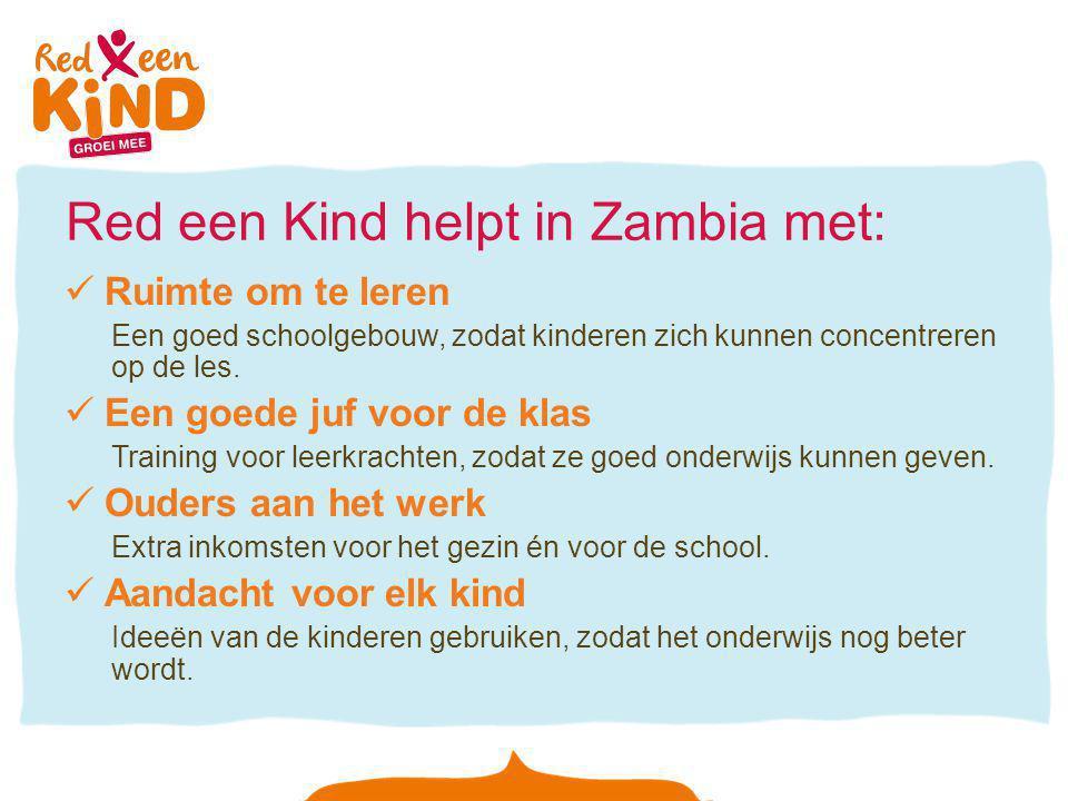 Red een Kind helpt in Zambia met: Ruimte om te leren Een goed schoolgebouw, zodat kinderen zich kunnen concentreren op de les. Een goede juf voor de k