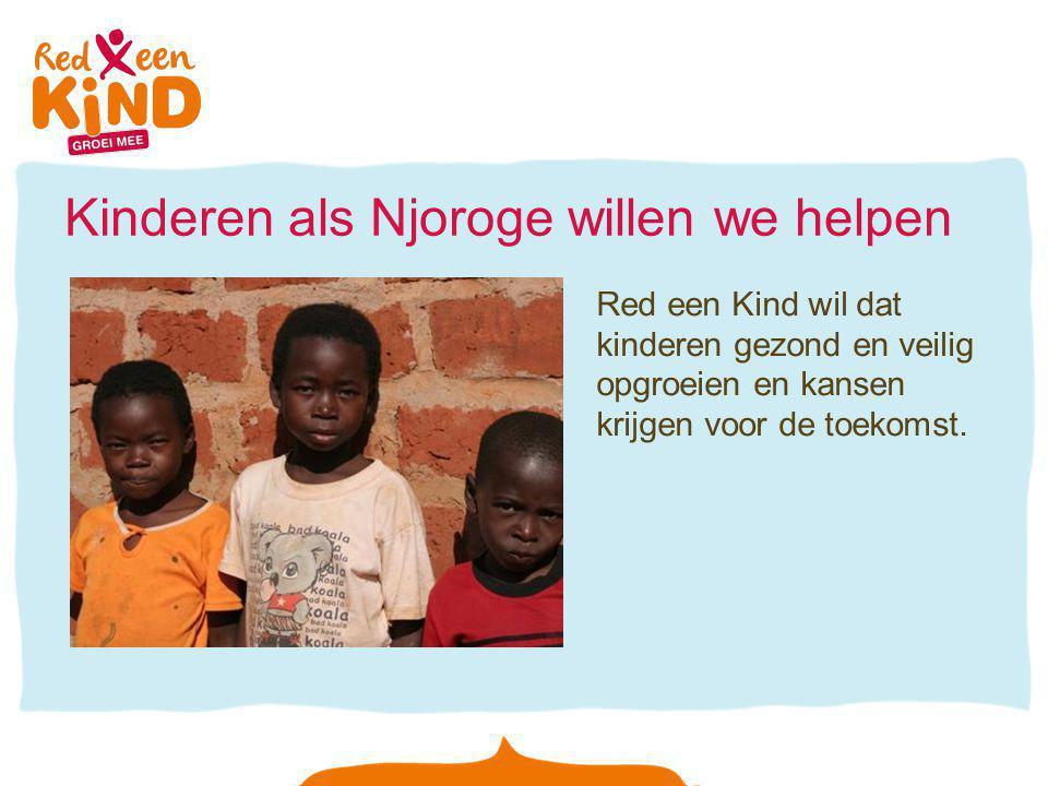Kinderen als Njoroge willen we helpen Red een Kind wil dat kinderen gezond en veilig opgroeien en kansen krijgen voor de toekomst.