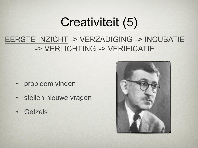 Creativiteit (5) probleem vinden stellen nieuwe vragen Getzels EERSTE INZICHT -> VERZADIGING -> INCUBATIE -> VERLICHTING -> VERIFICATIE