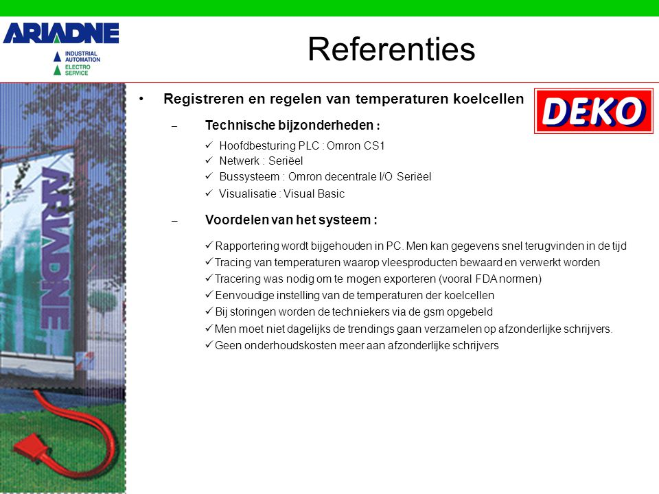 Registreren en regelen van temperaturen koelcellen Referenties – Technische bijzonderheden : Hoofdbesturing PLC : Omron CS1 Netwerk : Seriëel Bussysteem : Omron decentrale I/O Seriëel Visualisatie : Visual Basic – Voordelen van het systeem : Rapportering wordt bijgehouden in PC.