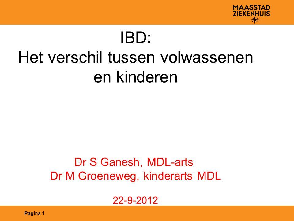 Pagina 1 IBD: Het verschil tussen volwassenen en kinderen Dr S Ganesh, MDL-arts Dr M Groeneweg, kinderarts MDL 22-9-2012