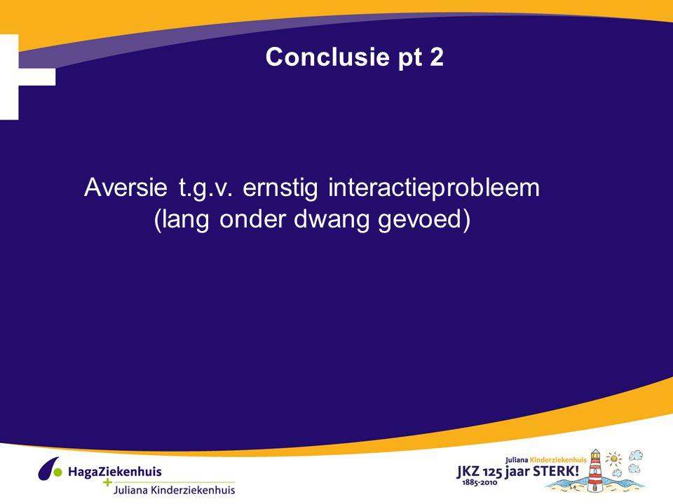 Conclusie pt 2 Aversie t.g.v. ernstig interactieprobleem (lang onder dwang gevoed)