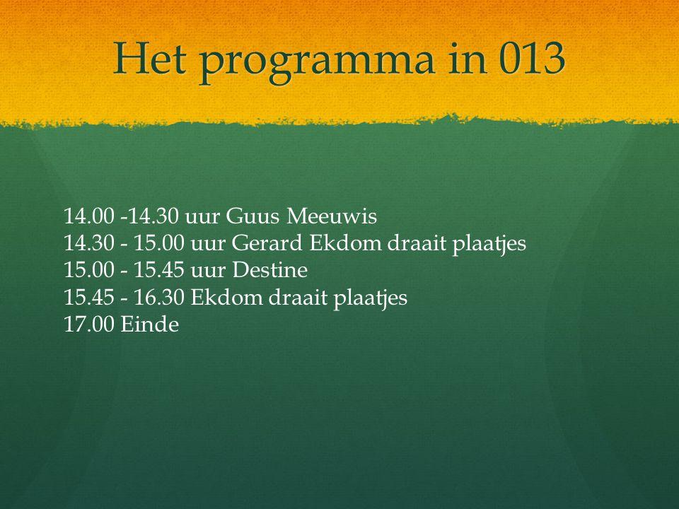 Het programma in 013 14.00 -14.30 uur Guus Meeuwis 14.30 - 15.00 uur Gerard Ekdom draait plaatjes 15.00 - 15.45 uur Destine 15.45 - 16.30 Ekdom draait