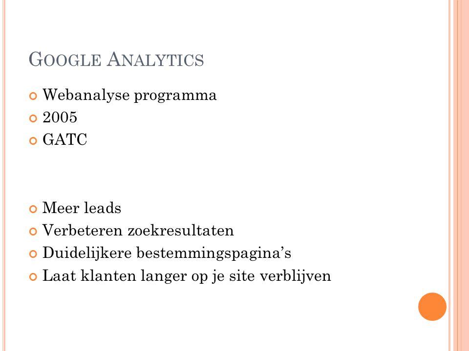 G OOGLE A NALYTICS Webanalyse programma 2005 GATC Meer leads Verbeteren zoekresultaten Duidelijkere bestemmingspagina's Laat klanten langer op je site