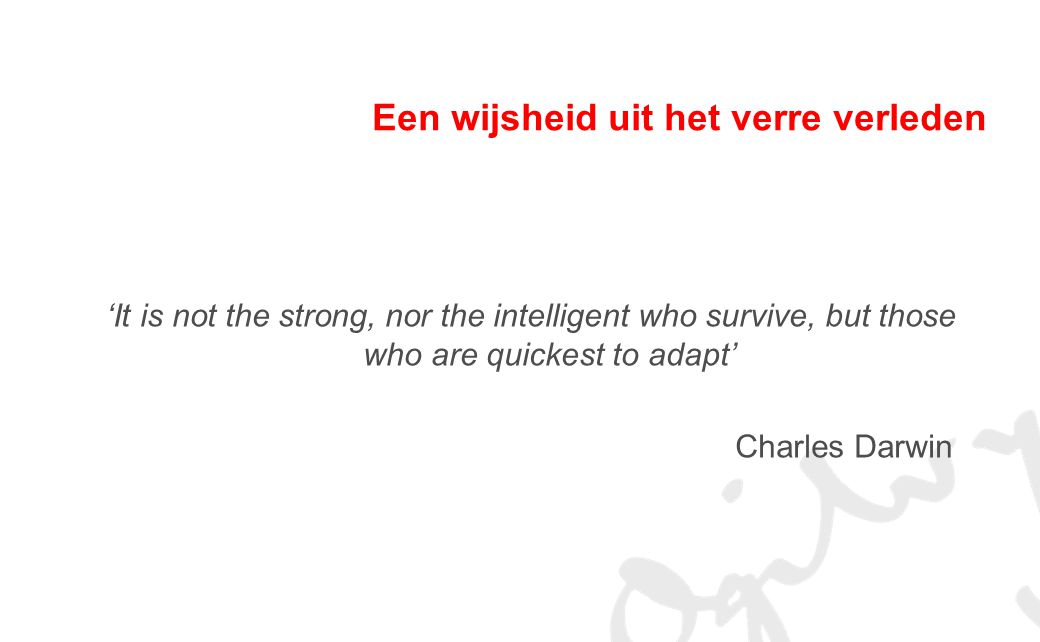 Een wijsheid uit het verre verleden 'It is not the strong, nor the intelligent who survive, but those who are quickest to adapt' Charles Darwin