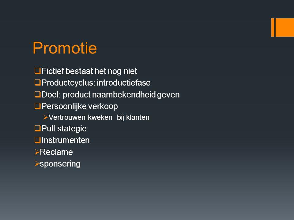 Promotie  Fictief bestaat het nog niet  Productcyclus: introductiefase  Doel: product naambekendheid geven  Persoonlijke verkoop  Vertrouwen kweken bij klanten  Pull stategie  Instrumenten  Reclame  sponsering