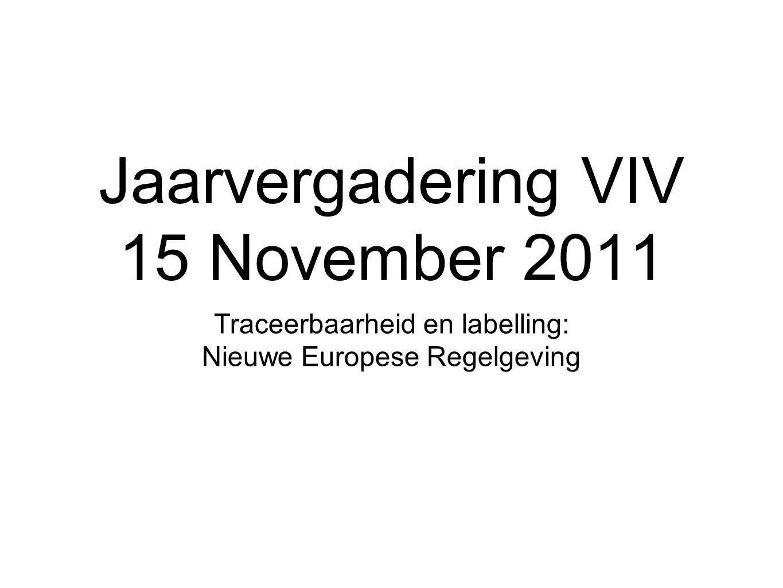 Jaarvergadering VIV 15 November 2011 Traceerbaarheid en labelling: Nieuwe Europese Regelgeving