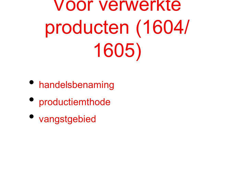 Voor verwerkte producten (1604/ 1605) handelsbenaming productiemthode vangstgebied