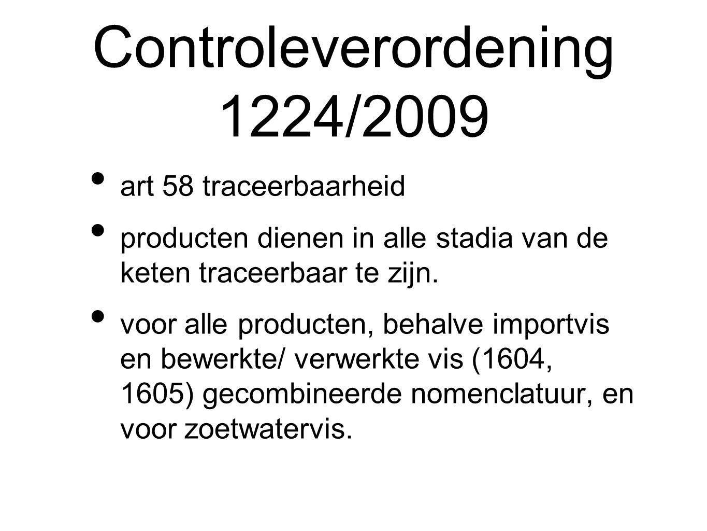 Controleverordening 1224/2009 art 58 traceerbaarheid producten dienen in alle stadia van de keten traceerbaar te zijn.