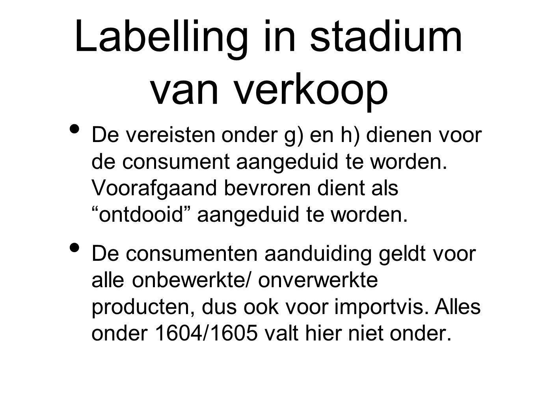 Labelling in stadium van verkoop De vereisten onder g) en h) dienen voor de consument aangeduid te worden.