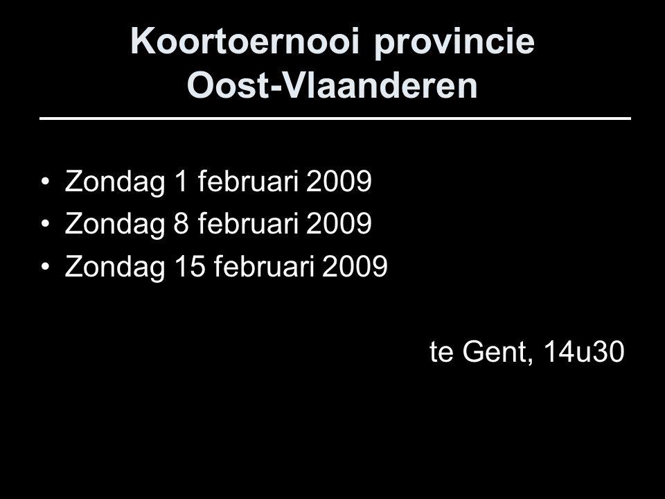 Koortoernooi provincie Oost-Vlaanderen Zondag 1 februari 2009 Zondag 8 februari 2009 Zondag 15 februari 2009 te Gent, 14u30