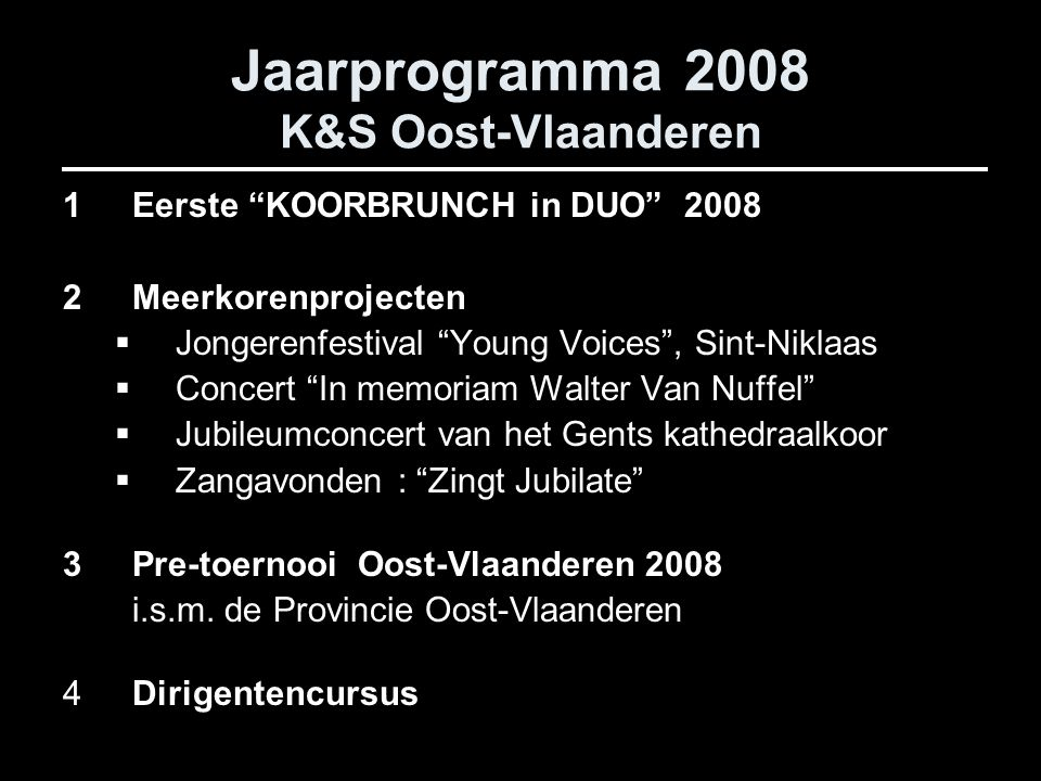 Jaarprogramma 2008 K&S Oost-Vlaanderen 1Eerste KOORBRUNCH in DUO 2008 2Meerkorenprojecten  Jongerenfestival Young Voices , Sint-Niklaas  Concert In memoriam Walter Van Nuffel  Jubileumconcert van het Gents kathedraalkoor  Zangavonden : Zingt Jubilate 3Pre-toernooi Oost-Vlaanderen 2008 i.s.m.