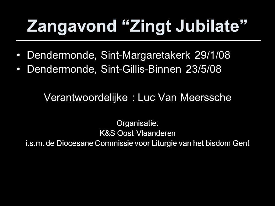 Zangavond Zingt Jubilate Dendermonde, Sint-Margaretakerk 29/1/08 Dendermonde, Sint-Gillis-Binnen 23/5/08 Verantwoordelijke : Luc Van Meerssche Organisatie: K&S Oost-Vlaanderen i.s.m.
