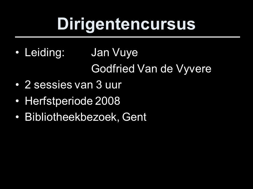 Dirigentencursus Leiding: Jan Vuye Godfried Van de Vyvere 2 sessies van 3 uur Herfstperiode 2008 Bibliotheekbezoek, Gent