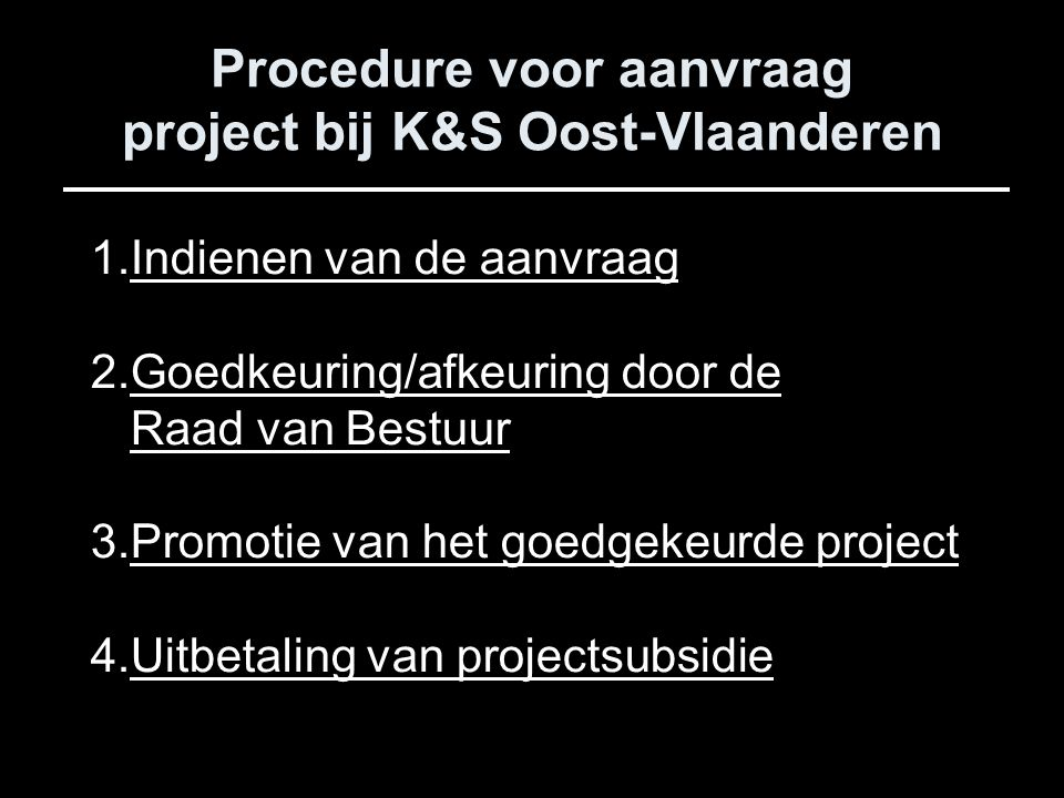 Procedure voor aanvraag project bij K&S Oost-Vlaanderen 1.Indienen van de aanvraag 2.Goedkeuring/afkeuring door de Raad van Bestuur 3.Promotie van het goedgekeurde project 4.Uitbetaling van projectsubsidie