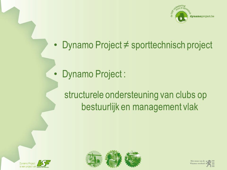 Dynamo Project is een project van Verdere professionalisering leidt tot: − meer organisatorische efficiëntie −bijdrage tot toename van aantal mensen die in georganiseerd verband sporten −waarborg van de input van de vrijwilliger
