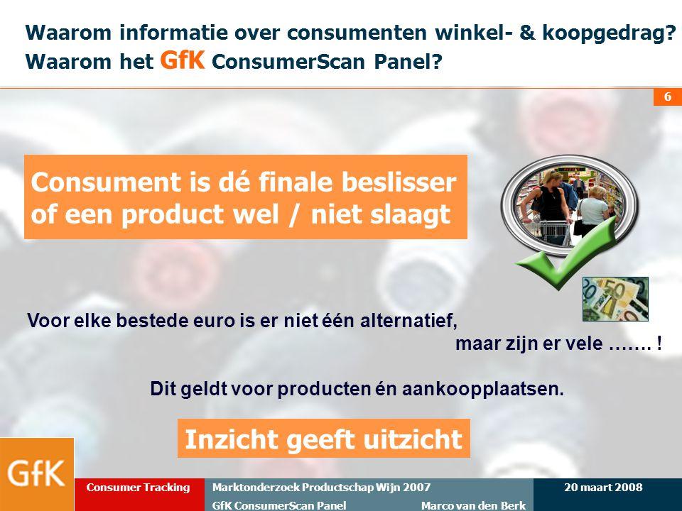 20 maart 2008Marktonderzoek Productschap Wijn 2007 GfK ConsumerScan Panel Marco van den Berk Consumer Tracking 6 Waarom informatie over consumenten wi
