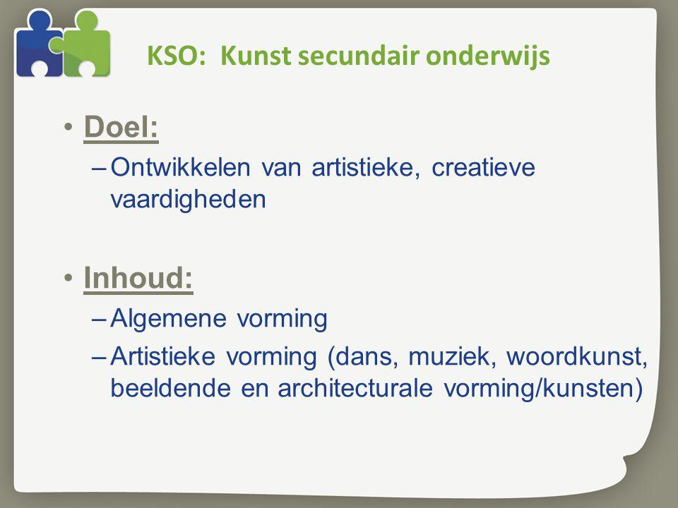 KSO: Kunst secundair onderwijs Doel: –Ontwikkelen van artistieke, creatieve vaardigheden Inhoud: –Algemene vorming –Artistieke vorming (dans, muziek, woordkunst, beeldende en architecturale vorming/kunsten)
