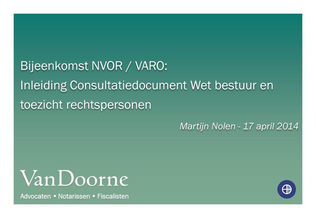 Bijeenkomst NVOR / VARO: Inleiding Consultatiedocument Wet bestuur en toezicht rechtspersonen Martijn Nolen - 17 april 2014 Advocaten  Notarissen  F
