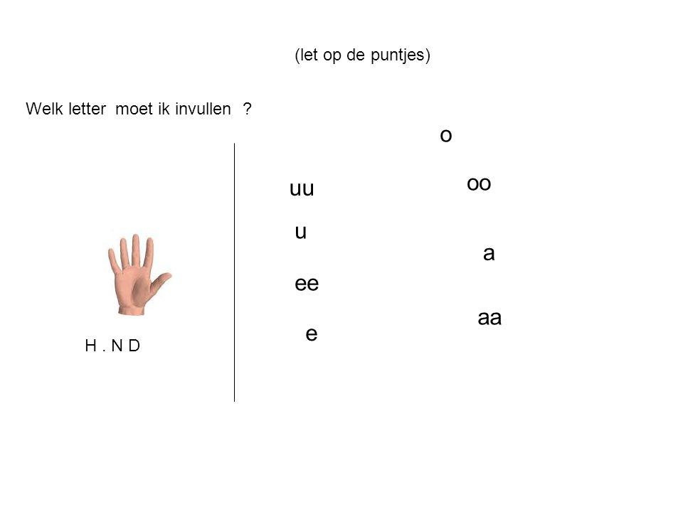 Welk letter moet ik invullen ? uu u ee o oo a aa e (let op de puntjes) H. N D
