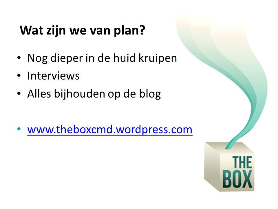 Wat zijn we van plan? Nog dieper in de huid kruipen Interviews Alles bijhouden op de blog www.theboxcmd.wordpress.com