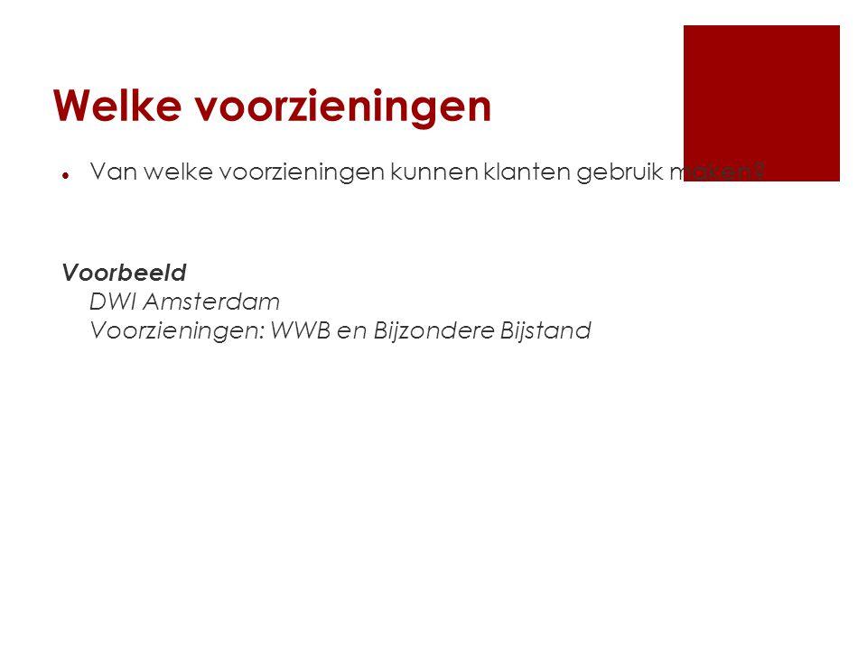 Welke voorzieningen Van welke voorzieningen kunnen klanten gebruik maken? Voorbeeld DWI Amsterdam Voorzieningen: WWB en Bijzondere Bijstand