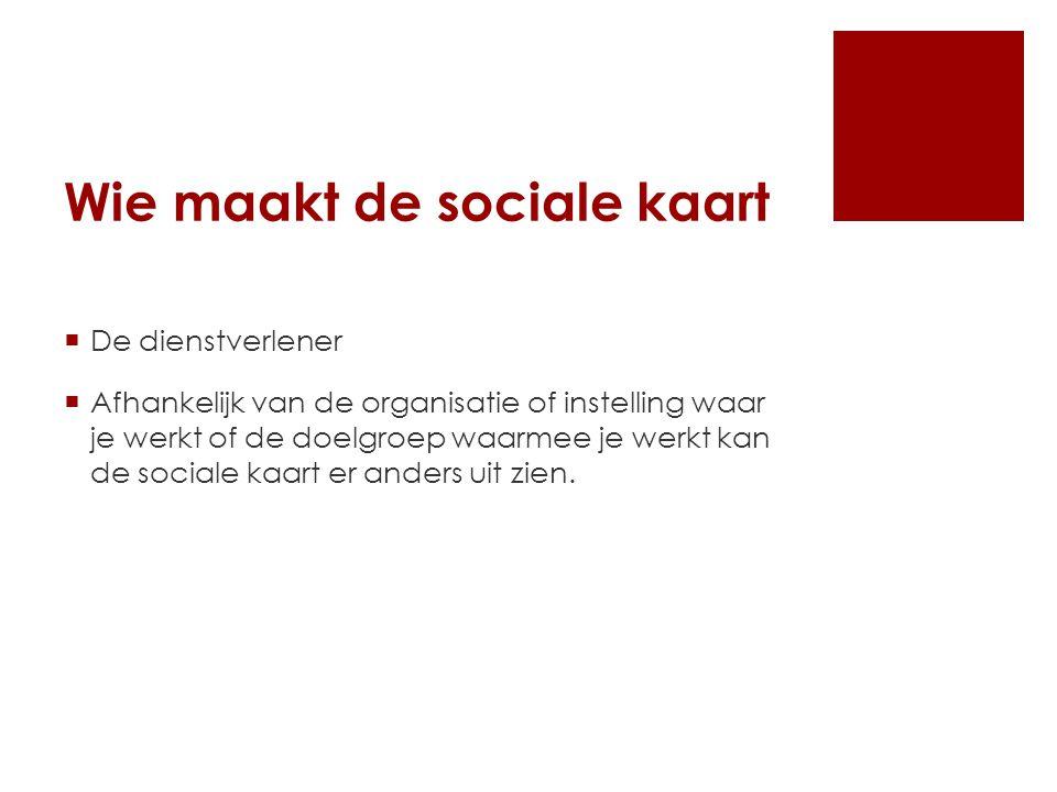 Wie maakt de sociale kaart  De dienstverlener  Afhankelijk van de organisatie of instelling waar je werkt of de doelgroep waarmee je werkt kan de sociale kaart er anders uit zien.
