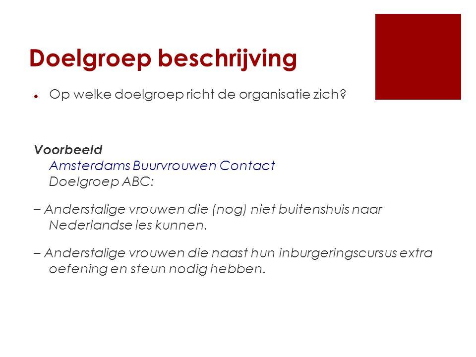 Doelgroep beschrijving Op welke doelgroep richt de organisatie zich? Voorbeeld Amsterdams Buurvrouwen Contact Doelgroep ABC: – Anderstalige vrouwen di