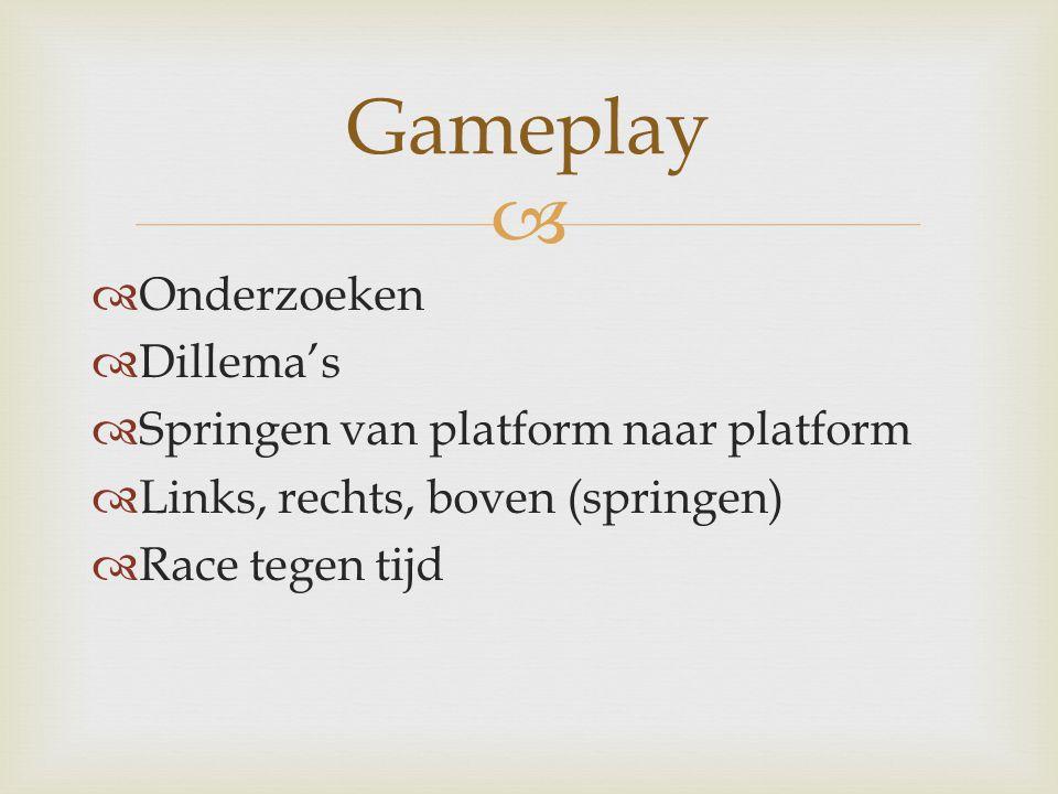   Onderzoeken  Dillema's  Springen van platform naar platform  Links, rechts, boven (springen)  Race tegen tijd Gameplay