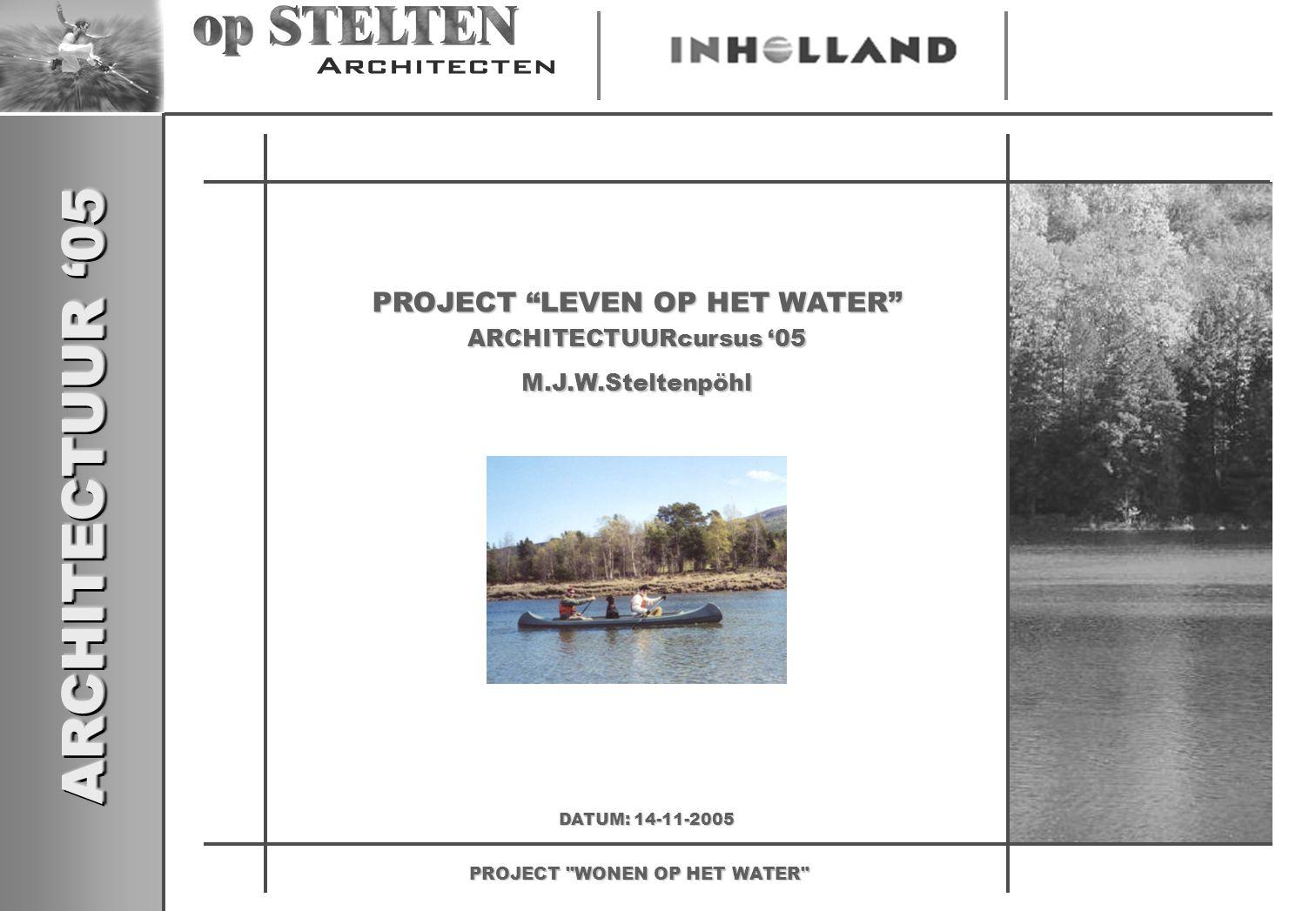 ARCHITECTUUR '05 PROJECT WONEN OP HET WATER PROJECT LEVEN OP HET WATER M.J.W.Steltenpöhl ARCHITECTUURcursus '05 DATUM: 14-11-2005