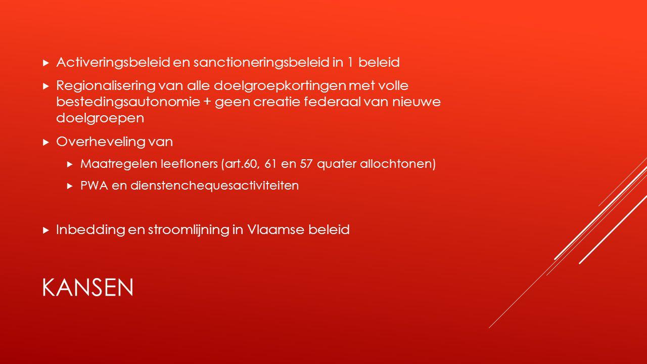 KANSEN  Activeringsbeleid en sanctioneringsbeleid in 1 beleid  Regionalisering van alle doelgroepkortingen met volle bestedingsautonomie + geen creatie federaal van nieuwe doelgroepen  Overheveling van  Maatregelen leefloners (art.60, 61 en 57 quater allochtonen)  PWA en dienstenchequesactiviteiten  Inbedding en stroomlijning in Vlaamse beleid