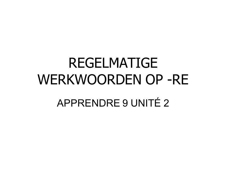 REGELMATIGE WERKWOORDEN OP -RE APPRENDRE 9 UNITÉ 2
