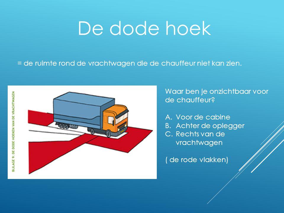 De dode hoek = de ruimte rond de vrachtwagen die de chauffeur niet kan zien. Waar ben je onzichtbaar voor de chauffeur? A.Voor de cabine B.Achter de o