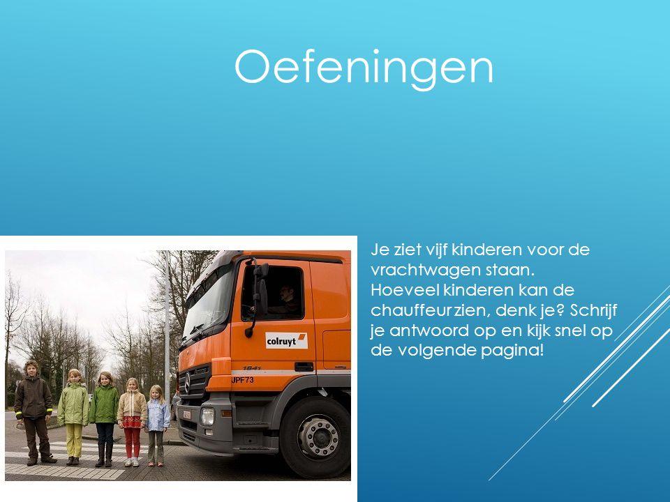Oefeningen Je ziet vijf kinderen voor de vrachtwagen staan. Hoeveel kinderen kan de chauffeur zien, denk je? Schrijf je antwoord op en kijk snel op de