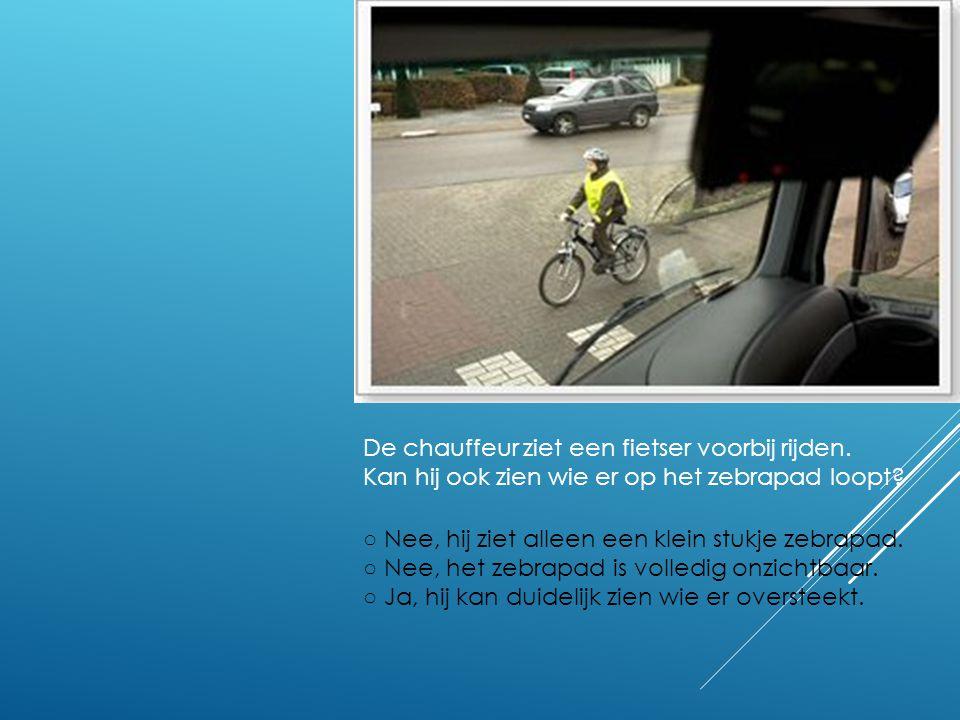 De chauffeur ziet een fietser voorbij rijden. Kan hij ook zien wie er op het zebrapad loopt? ○ Nee, hij ziet alleen een klein stukje zebrapad. ○ Nee,